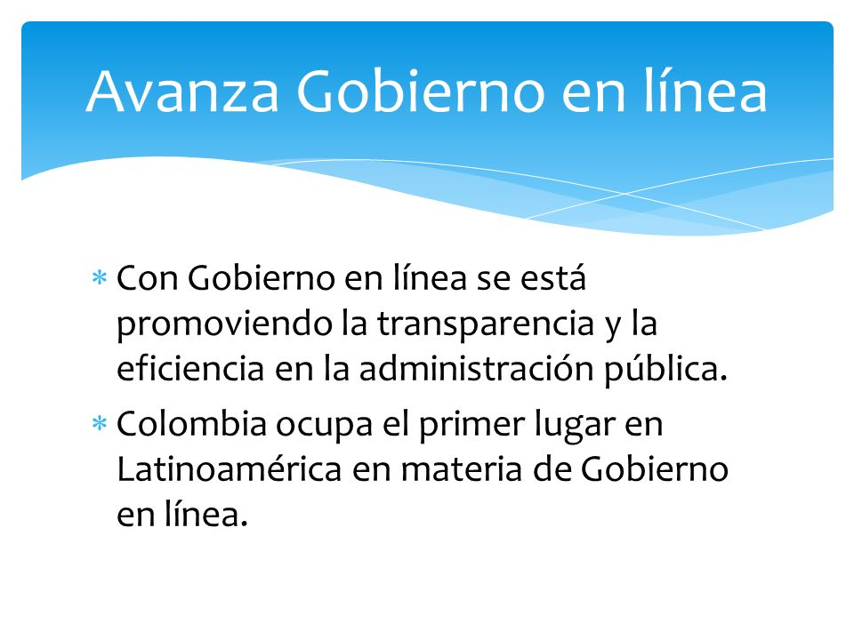 Con Gobierno en línea se está promoviendo la transparencia y la eficiencia en la administración pública. Colombia ocupa el primer lugar en Latinoaméri