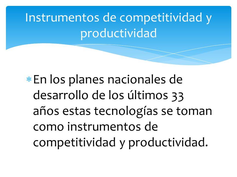 En los planes nacionales de desarrollo de los últimos 33 años estas tecnologías se toman como instrumentos de competitividad y productividad. Instrume