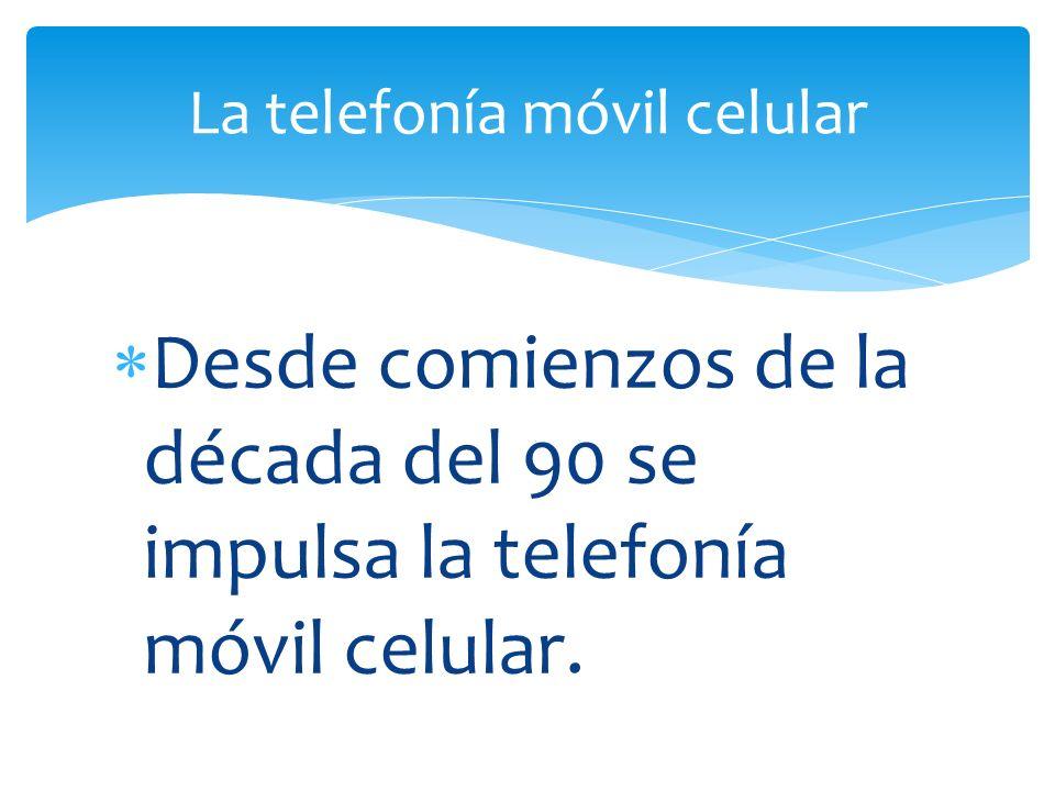 Desde comienzos de la década del 90 se impulsa la telefonía móvil celular. La telefonía móvil celular