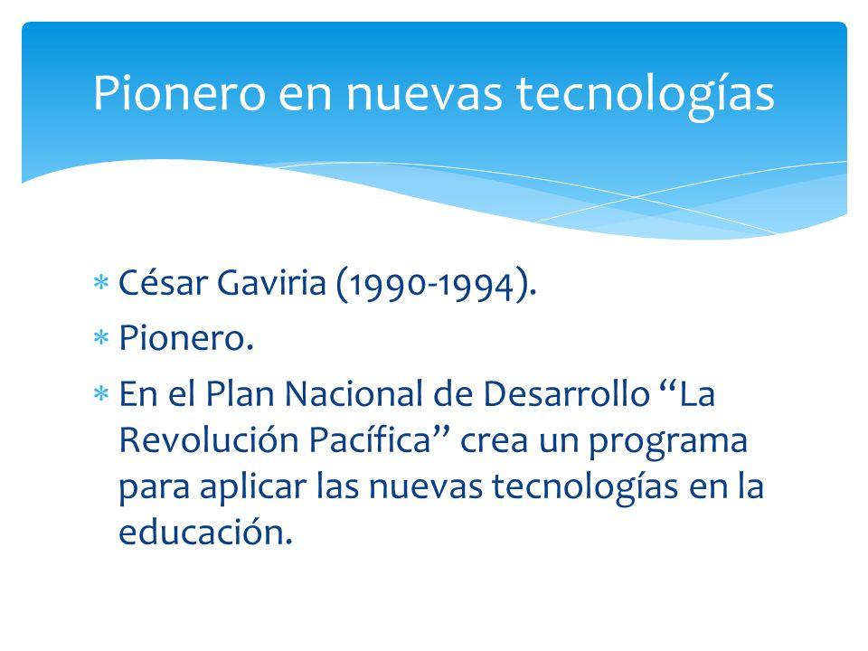 César Gaviria (1990-1994). Pionero. En el Plan Nacional de Desarrollo La Revolución Pacífica crea un programa para aplicar las nuevas tecnologías en l