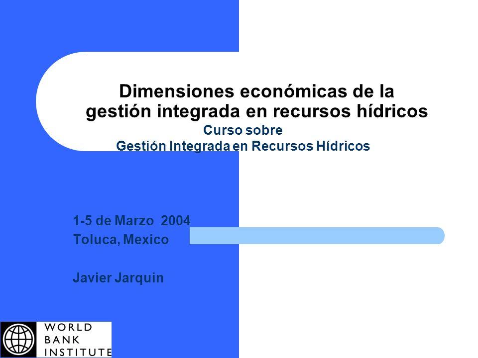 Dimensiones económicas de la gestión integrada en recursos hídricos Curso sobre Gestión Integrada en Recursos Hídricos 1-5 de Marzo 2004 Toluca, Mexic
