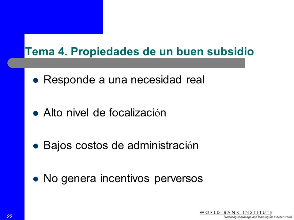 22 Tema 4. Propiedades de un buen subsidio Responde a una necesidad real Alto nivel de focalizaci ó n Bajos costos de administraci ó n No genera incen