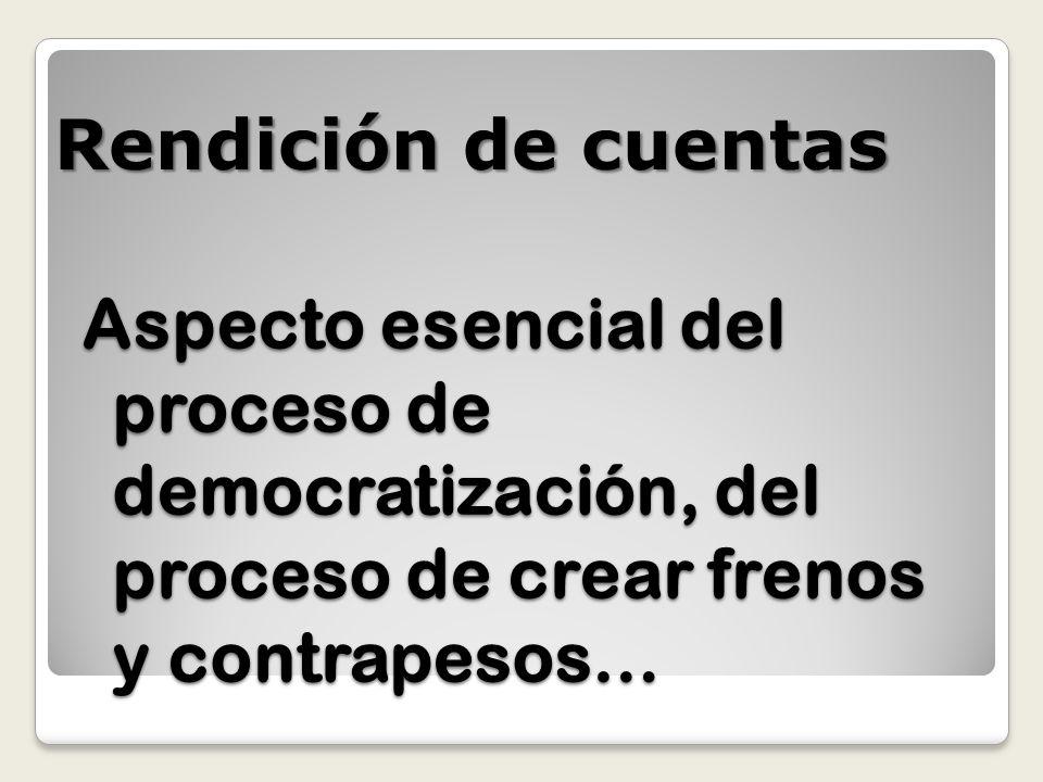Aspecto esencial del proceso de democratización, del proceso de crear frenos y contrapesos… Rendición de cuentas