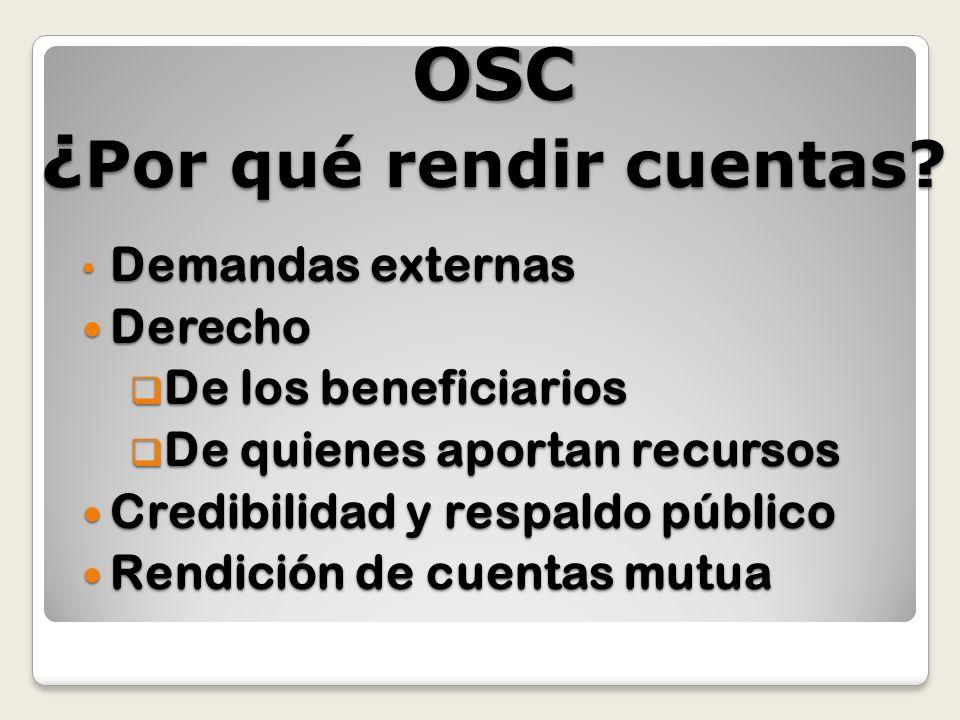 OSC ¿ Por qué rendir cuentas? Demandas externas Demandas externas Derecho Derecho De los beneficiarios De los beneficiarios De quienes aportan recurso