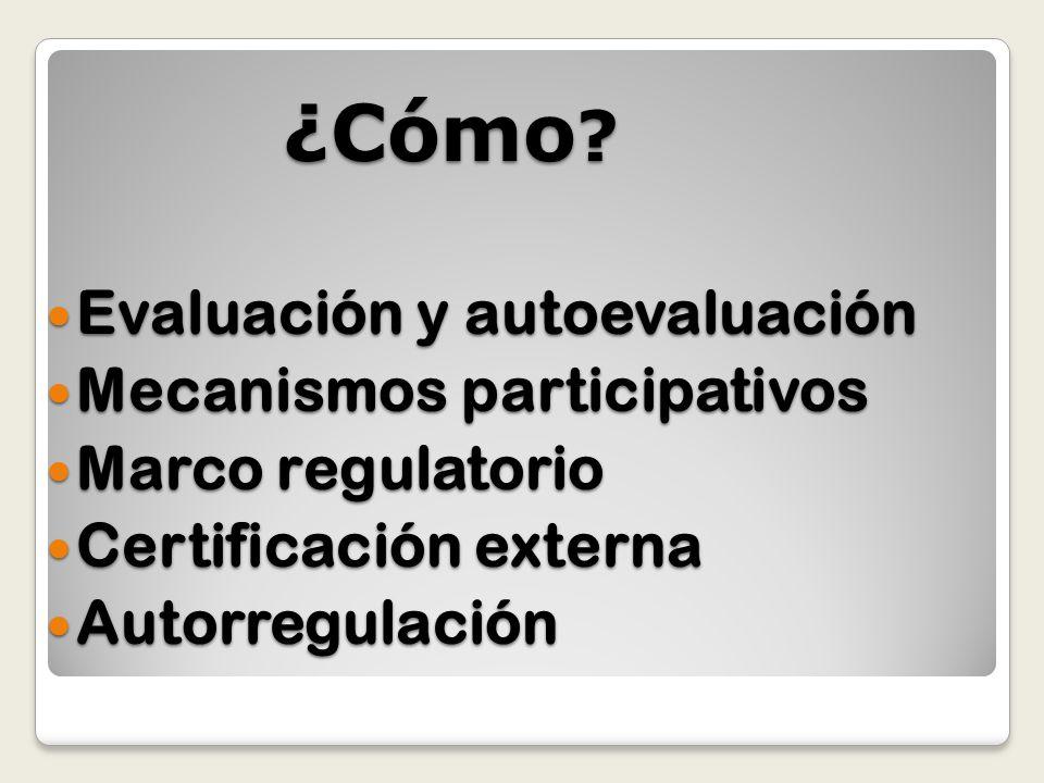 ¿Cómo ? Evaluación y autoevaluación Evaluación y autoevaluación Mecanismos participativos Mecanismos participativos Marco regulatorio Marco regulatori