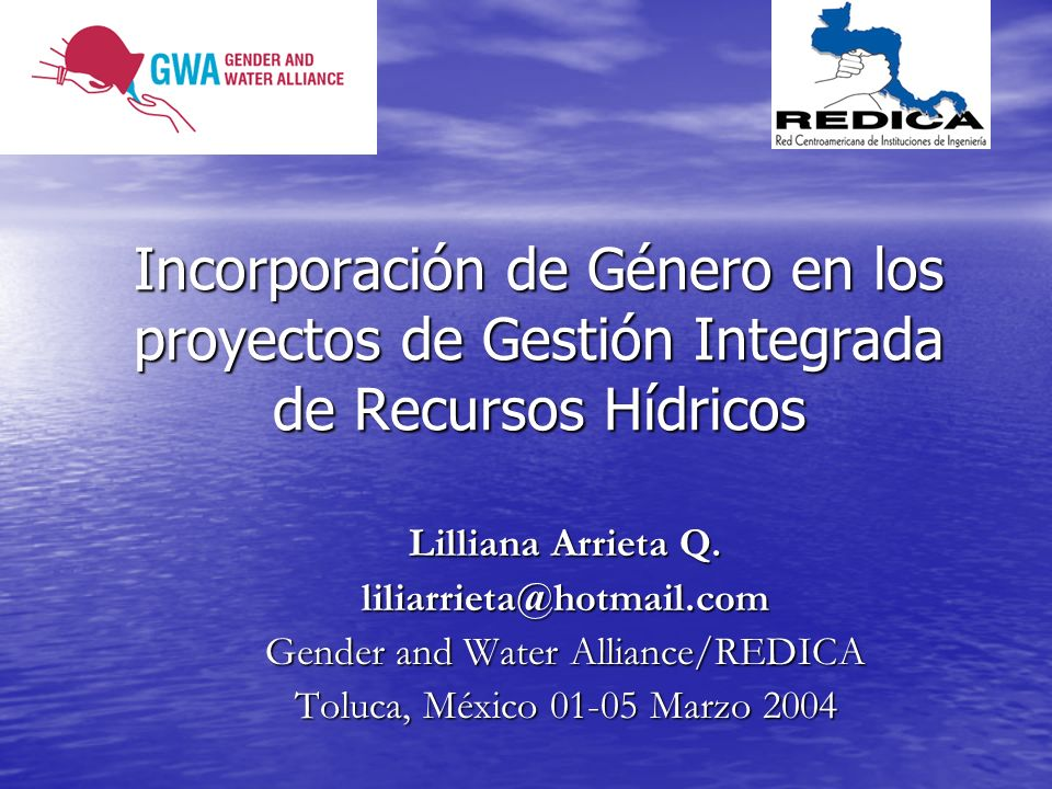 Incorporación de Género en los proyectos de Gestión Integrada de Recursos Hídricos Lilliana Arrieta Q. liliarrieta@hotmail.com Gender and Water Allian