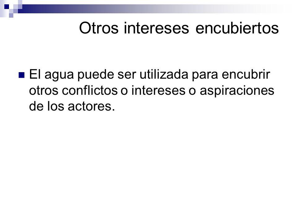 Otros intereses encubiertos El agua puede ser utilizada para encubrir otros conflictos o intereses o aspiraciones de los actores.