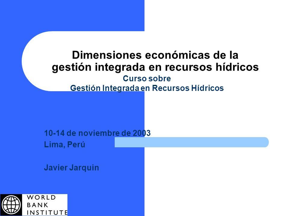 Dimensiones económicas de la gestión integrada en recursos hídricos Curso sobre Gestión Integrada en Recursos Hídricos 10-14 de noviembre de 2003 Lima, Perú Javier Jarquin