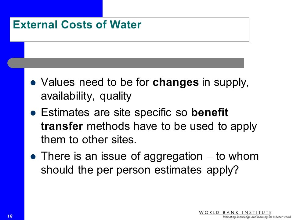 18 External Costs of Water Values need to be for changes in supply, availability, quality Estimates are site specific so benefit transfer methods have to be used to apply them to other sites.