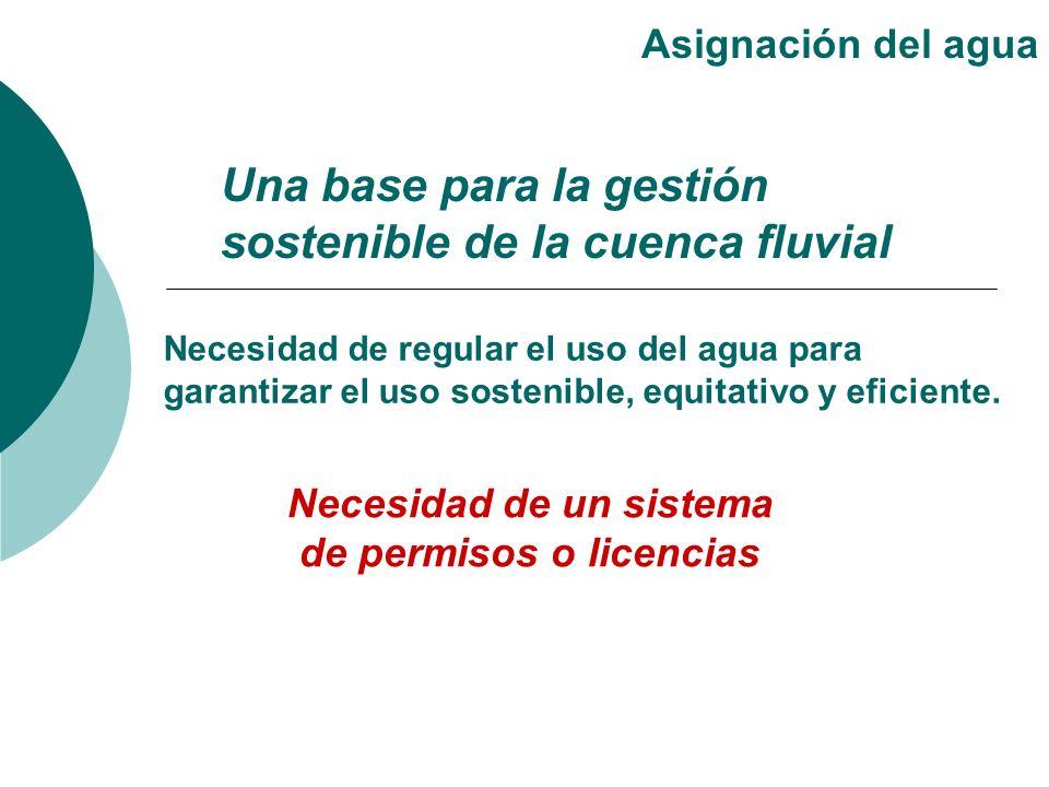 Una base para la gestión sostenible de la cuenca fluvial Asignación del agua Necesidad de regular el uso del agua para garantizar el uso sostenible, e
