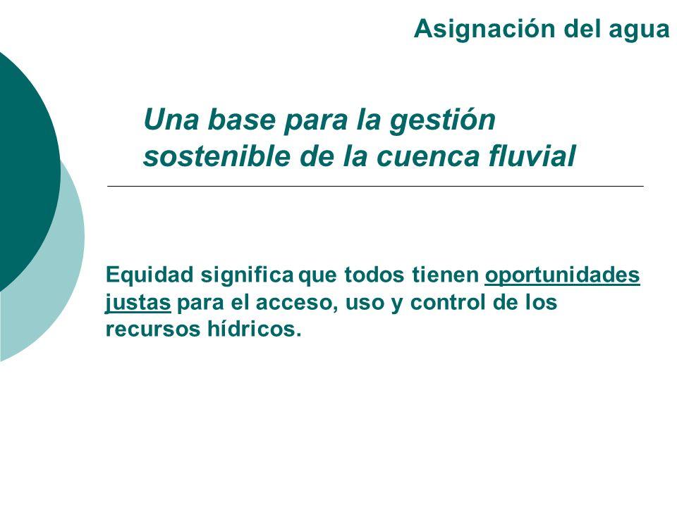 Una base para la gestión sostenible de la cuenca fluvial Asignación del agua Equidad significa que todos tienen oportunidades justas para el acceso, u