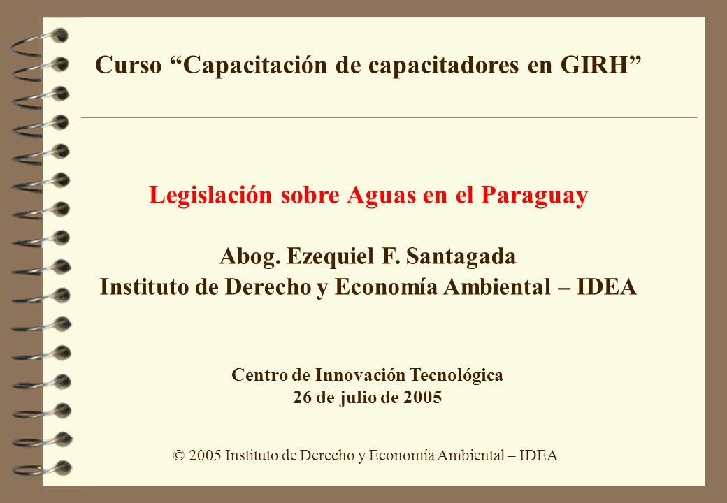 © 2005 Instituto de Derecho y Economía Ambiental – IDEA Curso Capacitación de capacitadores en GIRH Legislación sobre Aguas en el Paraguay Abog. Ezequ