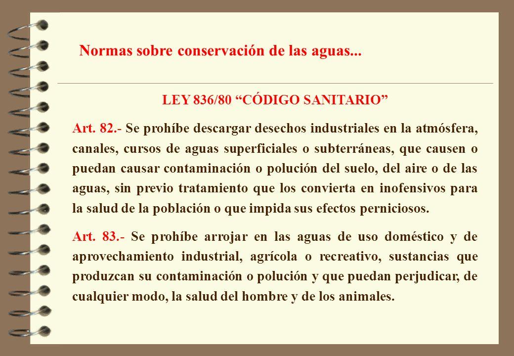 LEY 836/80 CÓDIGO SANITARIO Art. 82.- Se prohíbe descargar desechos industriales en la atmósfera, canales, cursos de aguas superficiales o subterránea