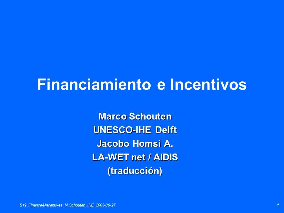 S19_Finance&Incentives_M.Schouten_IHE_2003-06-271 Financiamiento e Incentivos Marco Schouten UNESCO-IHE Delft Jacobo Homsi A. LA-WET net / AIDIS (trad