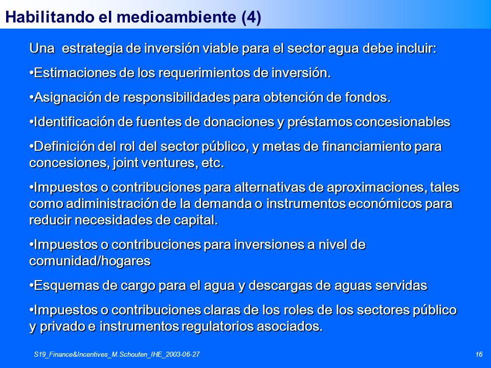 S19_Finance&Incentives_M.Schouten_IHE_2003-06-2716 Habilitando el medioambiente (4) Una estrategia de inversión viable para el sector agua debe inclui
