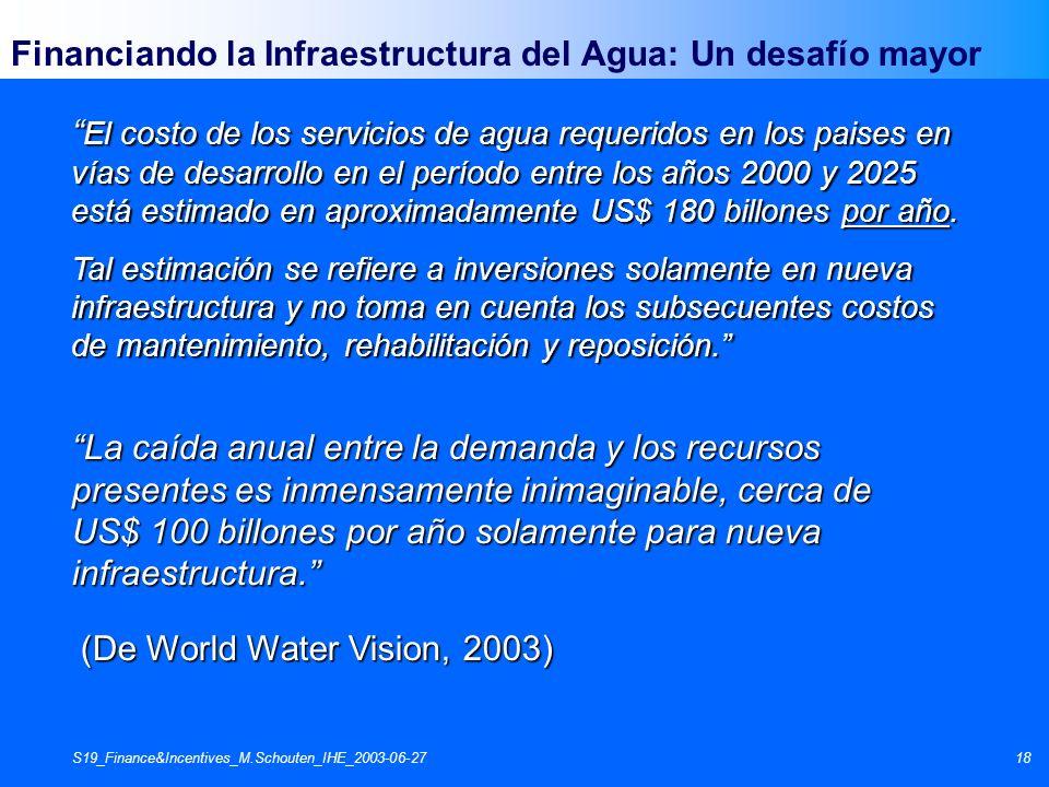 S19_Finance&Incentives_M.Schouten_IHE_2003-06-2718 Financiando la Infraestructura del Agua: Un desafío mayor El costo de los servicios de agua requeri