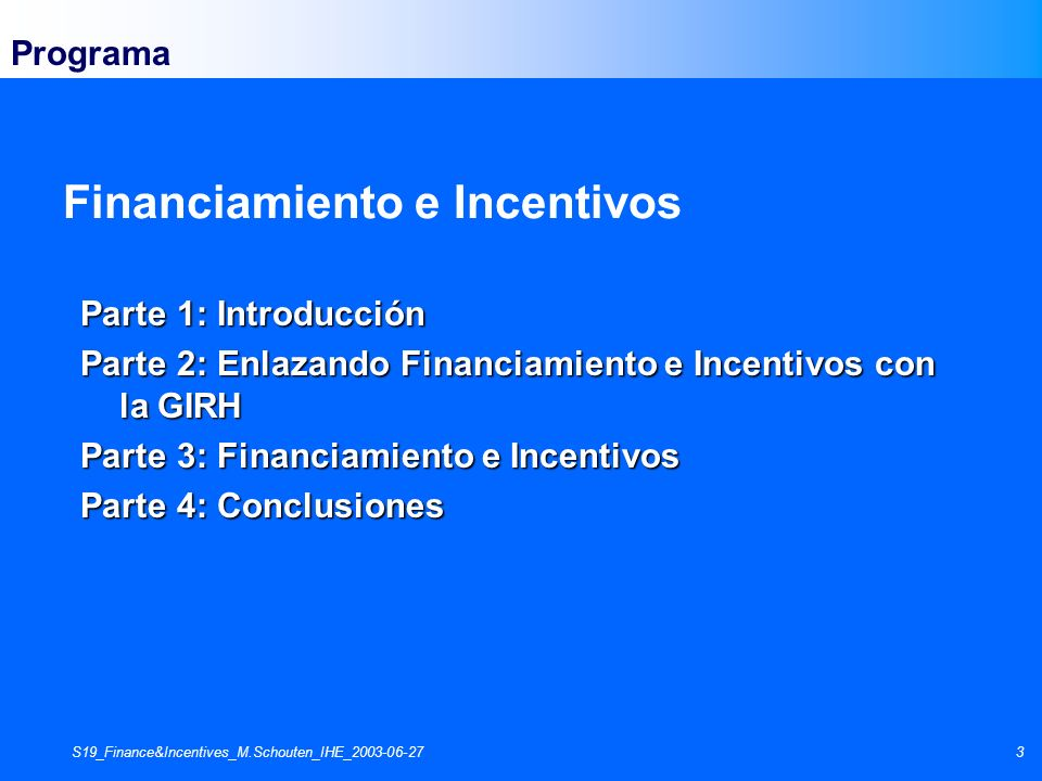 S19_Finance&Incentives_M.Schouten_IHE_2003-06-273 Parte 1: Introducción Parte 2: Enlazando Financiamiento e Incentivos con la GIRH Parte 3: Financiami