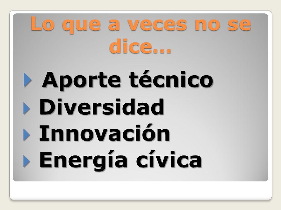 Lo que a veces no se dice… Aporte técnico Aporte técnico Diversidad Diversidad Innovación Innovación Energía cívica Energía cívica