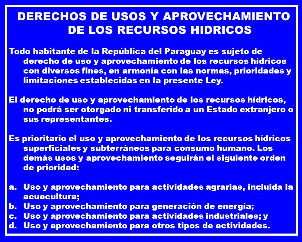 DERECHOS DE USOS Y APROVECHAMIENTO DE LOS RECURSOS HIDRICOS Todo habitante de la República del Paraguay es sujeto de derecho de uso y aprovechamiento