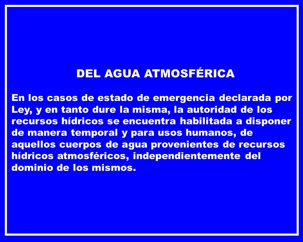 DEL AGUA ATMOSFÉRICA En los casos de estado de emergencia declarada por Ley, y en tanto dure la misma, la autoridad de los recursos hídricos se encuen