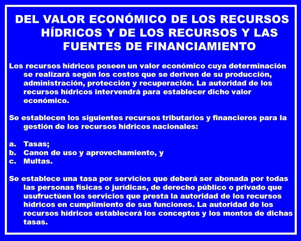 DEL VALOR ECONÓMICO DE LOS RECURSOS HÍDRICOS Y DE LOS RECURSOS Y LAS FUENTES DE FINANCIAMIENTO Los recursos hídricos poseen un valor económico cuya de