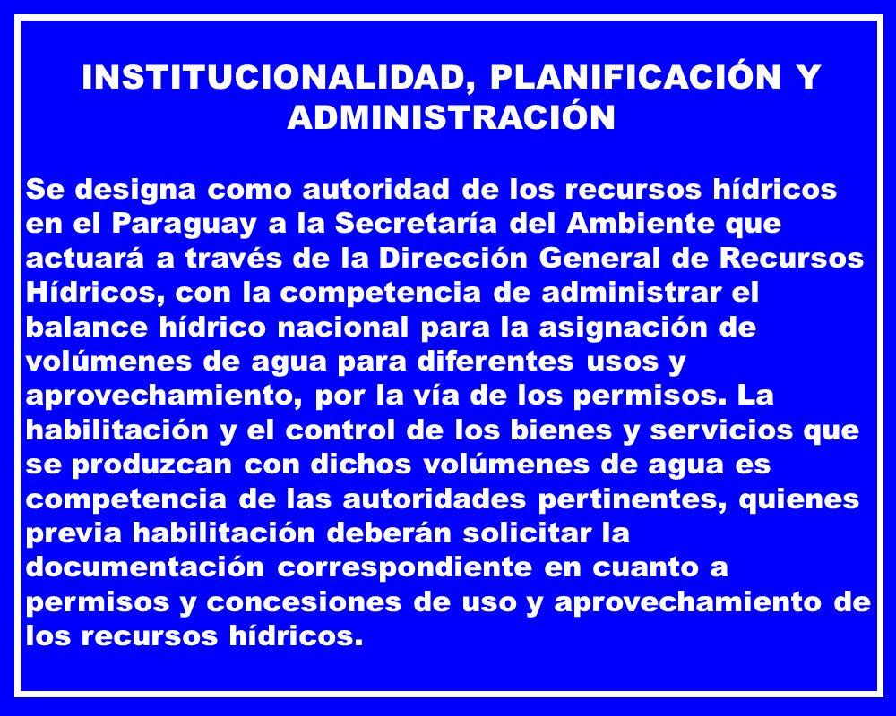 INSTITUCIONALIDAD, PLANIFICACIÓN Y ADMINISTRACIÓN Se designa como autoridad de los recursos hídricos en el Paraguay a la Secretaría del Ambiente que a