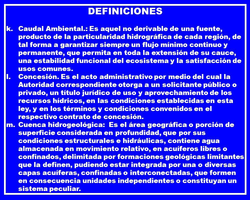 DEFINICIONES k.Caudal Ambiental.: Es aquel no derivable de una fuente, producto de la particularidad hidrográfica de cada región, de tal forma a garan