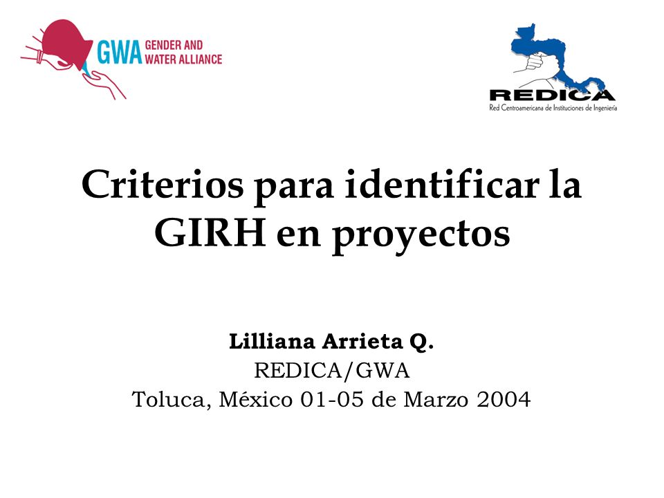 Criterios para identificar la GIRH en proyectos Lilliana Arrieta Q. REDICA/GWA Toluca, México 01-05 de Marzo 2004