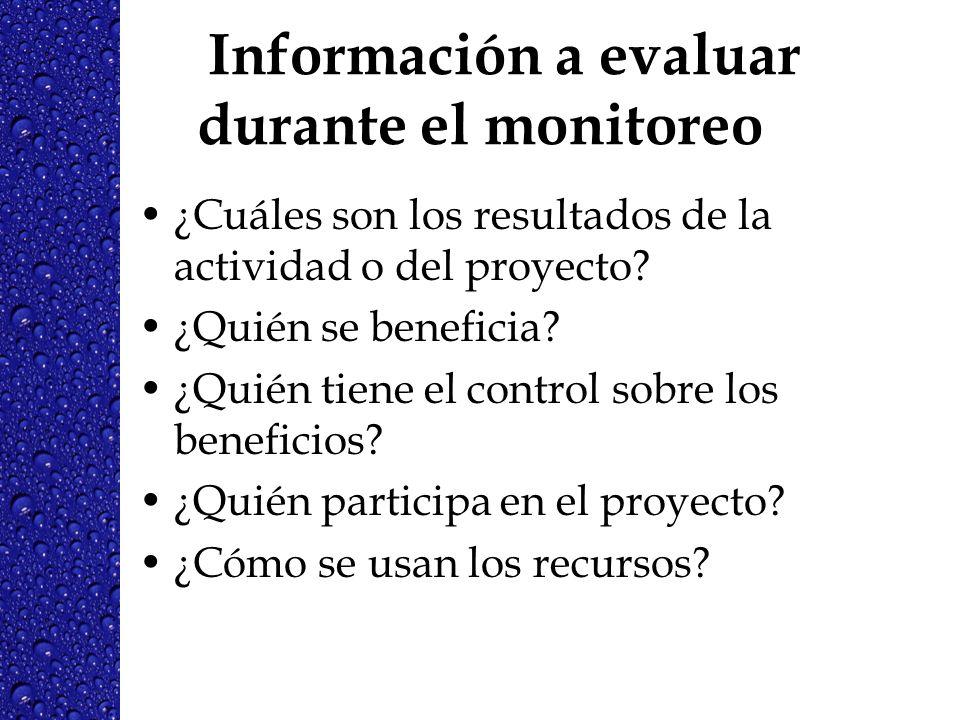 Información a evaluar durante el monitoreo ¿Cuáles son los resultados de la actividad o del proyecto? ¿Quién se beneficia? ¿Quién tiene el control sob