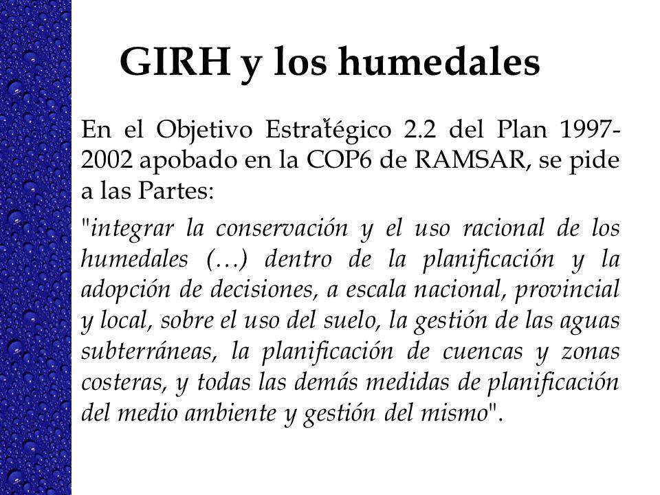 GIRH y los humedales En el Objetivo Estrat égico 2.2 del Plan 1997- 2002 apobado en la COP6 de RAMSAR, se pide a las Partes: