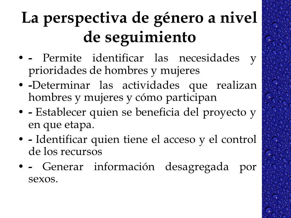 La perspectiva de género a nivel de seguimiento - Permite identificar las necesidades y prioridades de hombres y mujeres - Determinar las actividades
