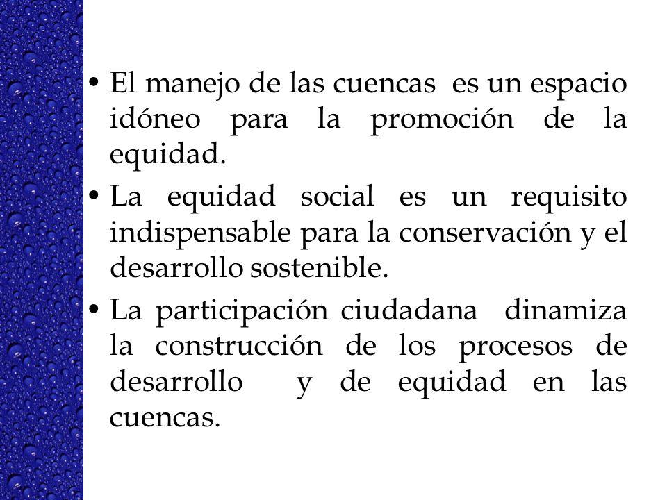 El manejo de las cuencas es un espacio idóneo para la promoción de la equidad. La equidad social es un requisito indispensable para la conservación y