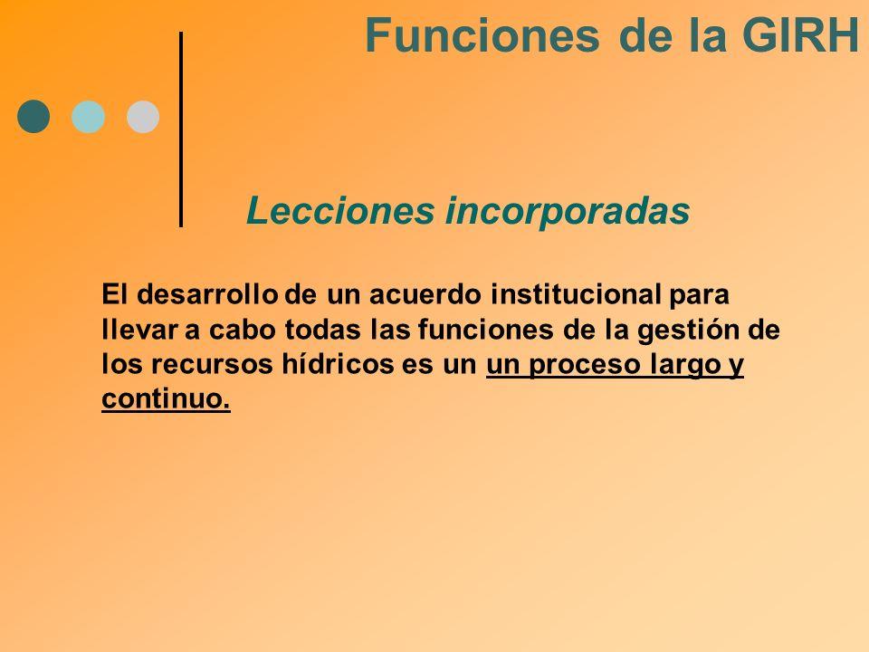 Lecciones incorporadas Funciones de la GIRH El desarrollo de un acuerdo institucional para llevar a cabo todas las funciones de la gestión de los recu
