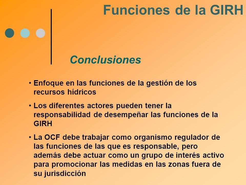 Conclusiones Funciones de la GIRH Enfoque en las funciones de la gestión de los recursos hídricos Los diferentes actores pueden tener la responsabilid