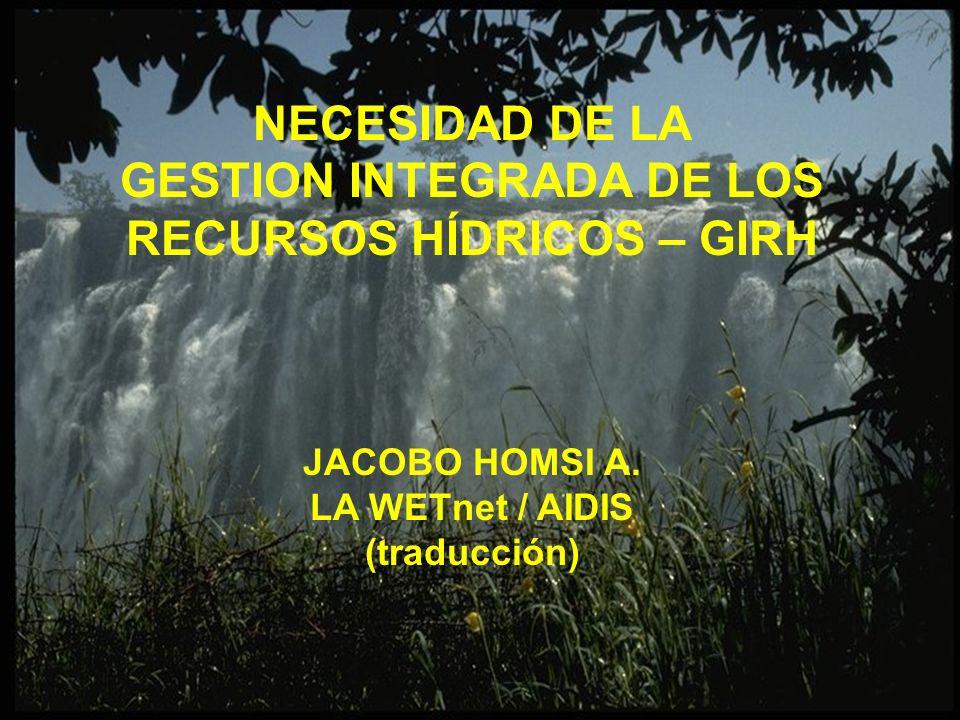 NECESIDAD DE LA GESTION INTEGRADA DE LOS RECURSOS HÍDRICOS – GIRH JACOBO HOMSI A. LA WETnet / AIDIS (traducción)