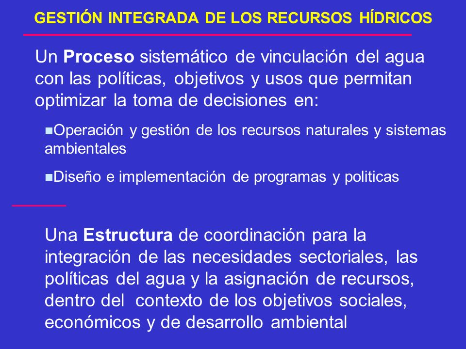 GESTIÓN INTEGRADA DE LOS RECURSOS HÍDRICOS Un Proceso sistemático de vinculación del agua con las políticas, objetivos y usos que permitan optimizar l
