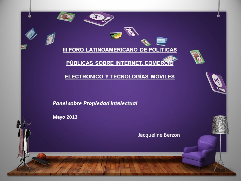 III FORO LATINOAMERICANO DE POLÍTICAS PÚBLICAS SOBRE INTERNET, COMERCIO ELECTRÓNICO Y TECNOLOGÍAS MÓVILES Panel sobre Propiedad Intelectual Mayo 2013 Jacqueline Berzon