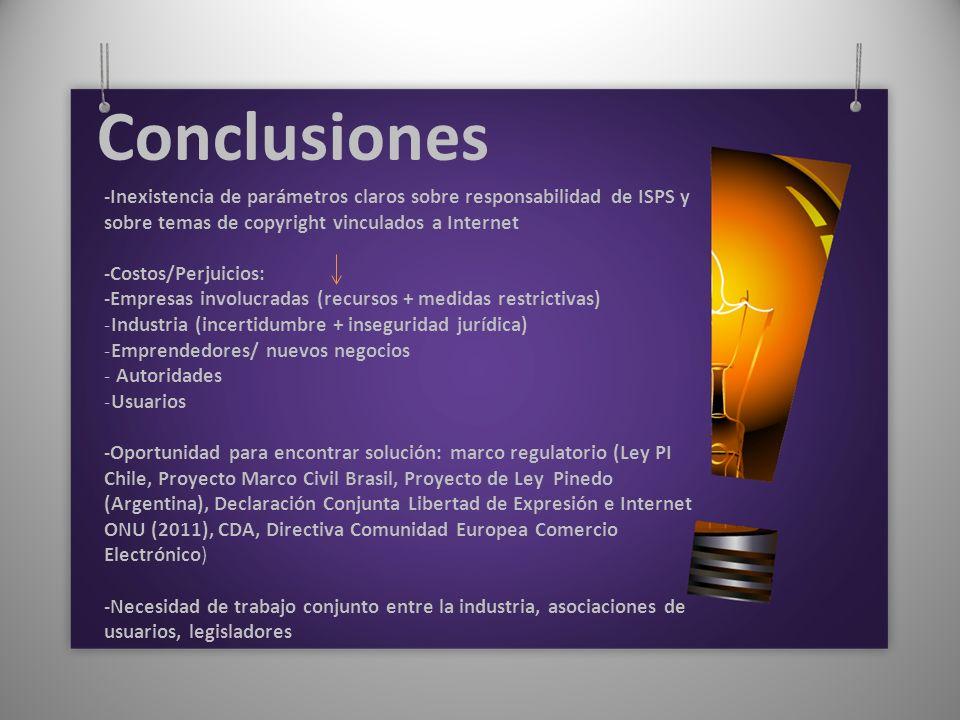 Conclusiones -Inexistencia de parámetros claros sobre responsabilidad de ISPS y sobre temas de copyright vinculados a Internet -Costos/Perjuicios: -Empresas involucradas (recursos + medidas restrictivas) -Industria (incertidumbre + inseguridad jurídica) -Emprendedores/ nuevos negocios - Autoridades -Usuarios -Oportunidad para encontrar solución: marco regulatorio (Ley PI Chile, Proyecto Marco Civil Brasil, Proyecto de Ley Pinedo (Argentina), Declaración Conjunta Libertad de Expresión e Internet ONU (2011), CDA, Directiva Comunidad Europea Comercio Electrónico) -Necesidad de trabajo conjunto entre la industria, asociaciones de usuarios, legisladores