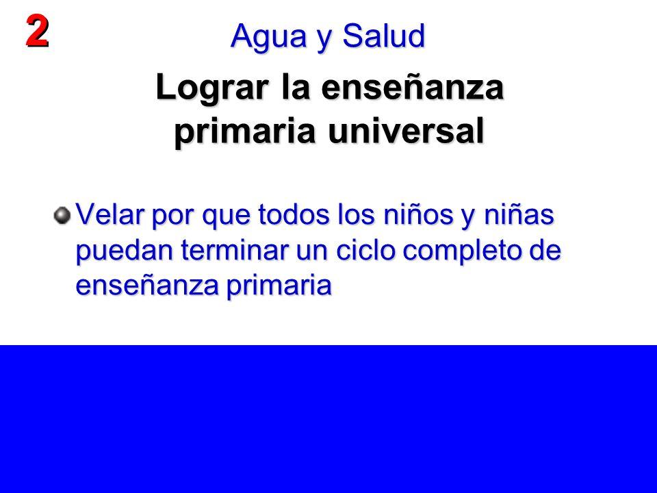 Lograr la enseñanza primaria universal Velar por que todos los niños y niñas puedan terminar un ciclo completo de enseñanza primaria 2 2 Agua y Salud