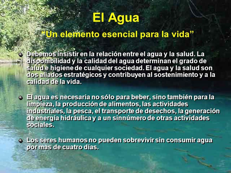El Agua Un elemento esencial para la vida Debemos insistir en la relación entre el agua y la salud. La disponibilidad y la calidad del agua determinan