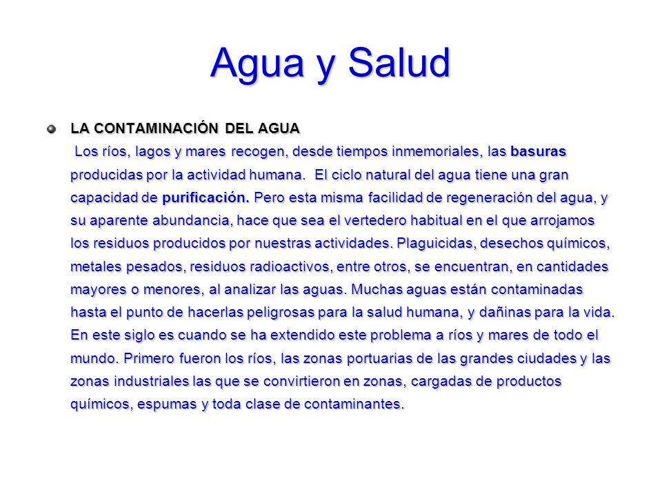 Agua y Salud LA CONTAMINACIÓN DEL AGUA Los ríos, lagos y mares recogen, desde tiempos inmemoriales, las basuras producidas por la actividad humana. El