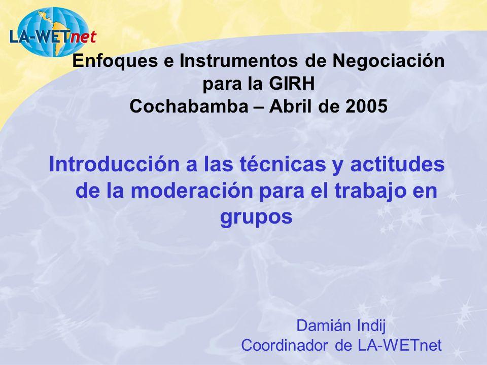 Enfoques e Instrumentos de Negociación para la GIRH Cochabamba – Abril de 2005 Introducción a las técnicas y actitudes de la moderación para el trabajo en grupos Damián Indij Coordinador de LA-WETnet
