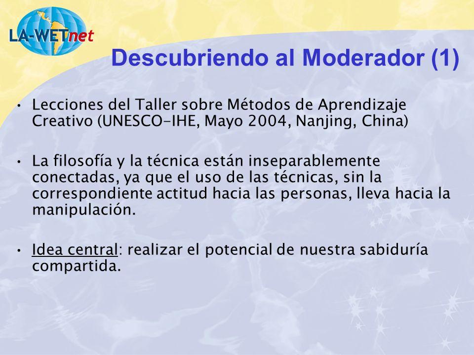 Descubriendo al Moderador (1) Lecciones del Taller sobre Métodos de Aprendizaje Creativo (UNESCO-IHE, Mayo 2004, Nanjing, China) La filosofía y la téc