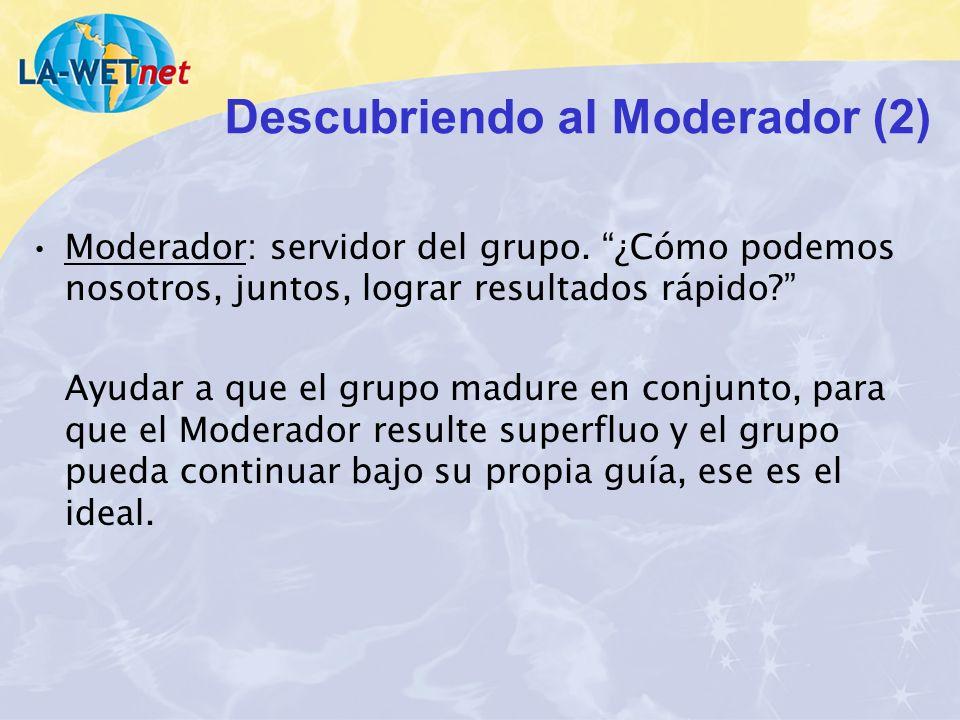 Descubriendo al Moderador (2) Moderador: servidor del grupo. ¿Cómo podemos nosotros, juntos, lograr resultados rápido? Ayudar a que el grupo madure en