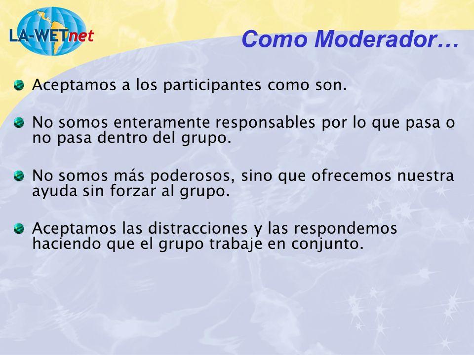 Como Moderador… Aceptamos a los participantes como son. No somos enteramente responsables por lo que pasa o no pasa dentro del grupo. No somos más pod