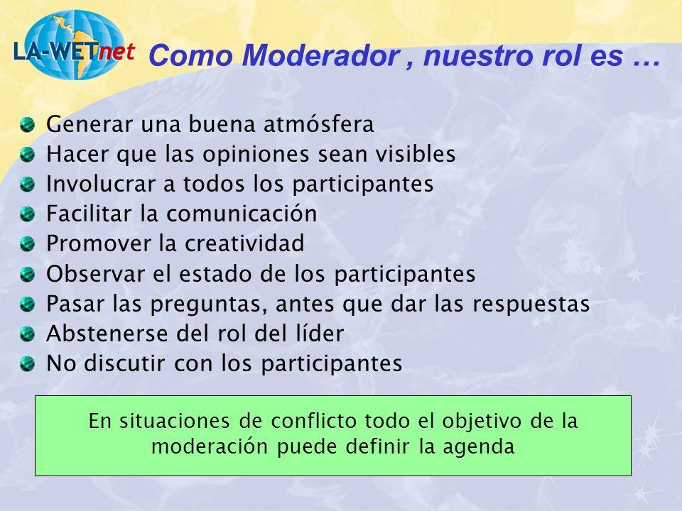 Como Moderador, nuestro rol es … Generar una buena atmósfera Hacer que las opiniones sean visibles Involucrar a todos los participantes Facilitar la c