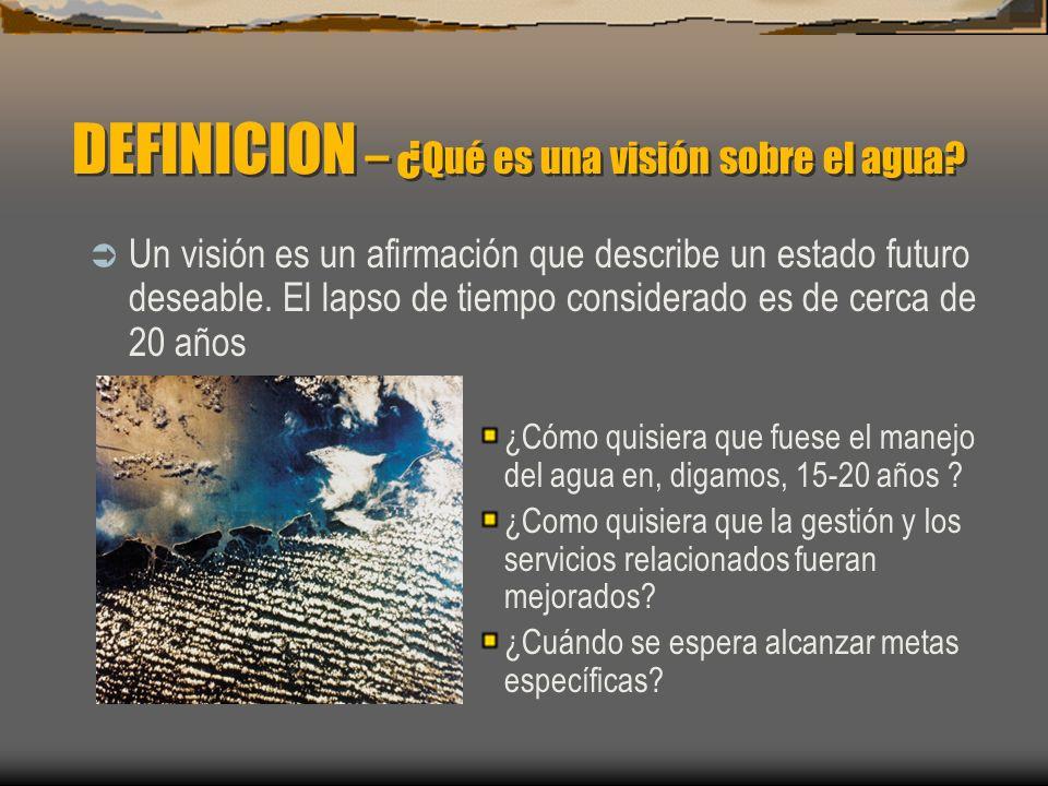 La visión comienza con el desarrollo de una idea común sobre el futuro deseado La visión sobre el agua ayuda a defnir objetivos y metas comunes La visión se debe traducir en políticas, legislación y prácticas DEFINICION – ¿ Qué es una visión sobre el agua?