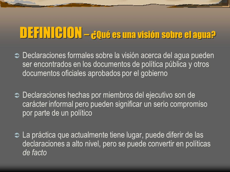 Declaraciones formales sobre la visión acerca del agua pueden ser encontrados en los documentos de política pública y otros documentos oficiales aprob