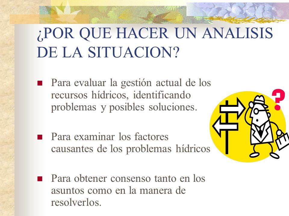 ¿POR QUE HACER UN ANALISIS DE LA SITUACION? Para evaluar la gestión actual de los recursos hídricos, identificando problemas y posibles soluciones. Pa
