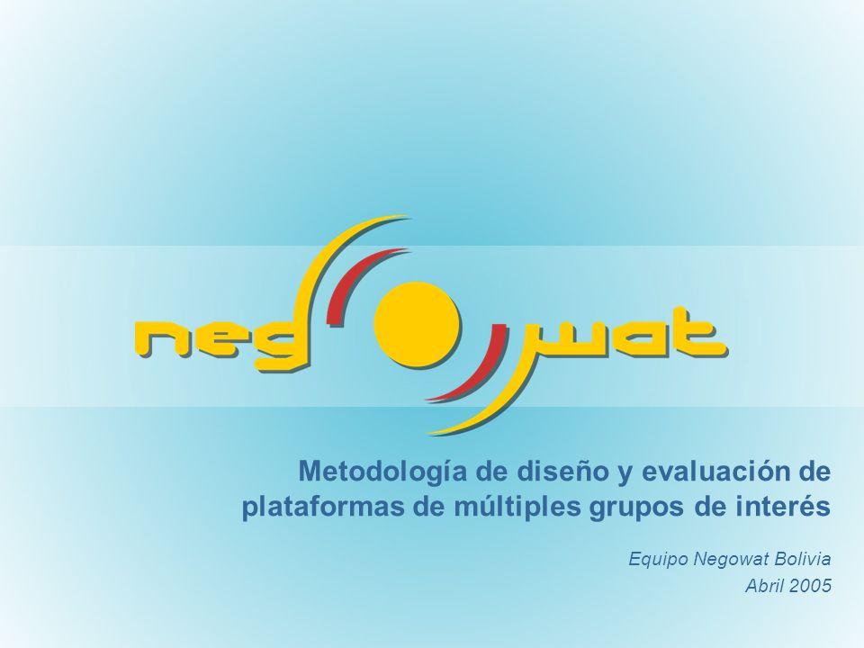 Metodología de diseño y evaluación de plataformas de múltiples grupos de interés Equipo Negowat Bolivia Abril 2005